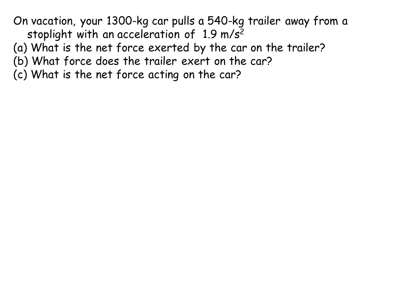 On vacation, your 1300-kg car pulls a 540-kg trailer away from a stoplight with an acceleration of 1.9 m/s2