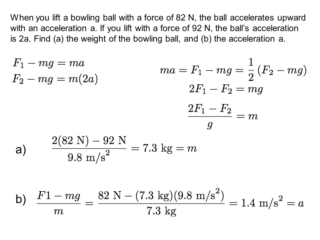 When you lift a bowling ball with a force of 82 N, the ball accelerates upward with an acceleration a. If you lift with a force of 92 N, the ball's acceleration is 2a. Find (a) the weight of the bowling ball, and (b) the acceleration a.