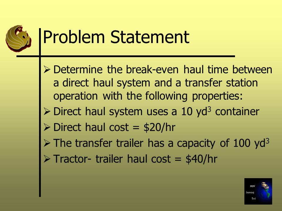 Problem Statement Determine the break-even haul time between a direct haul system and a transfer station operation with the following properties: