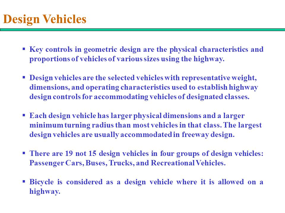 Design Vehicles Key controls in geometric design are the physical characteristics and proportions of vehicles of various sizes using the highway.