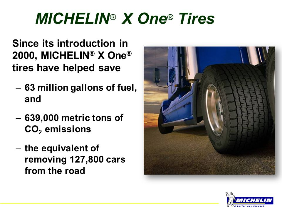 MICHELIN® X One® Tires Since its introduction in 2000, MICHELIN® X One® tires have helped save. 63 million gallons of fuel, and.