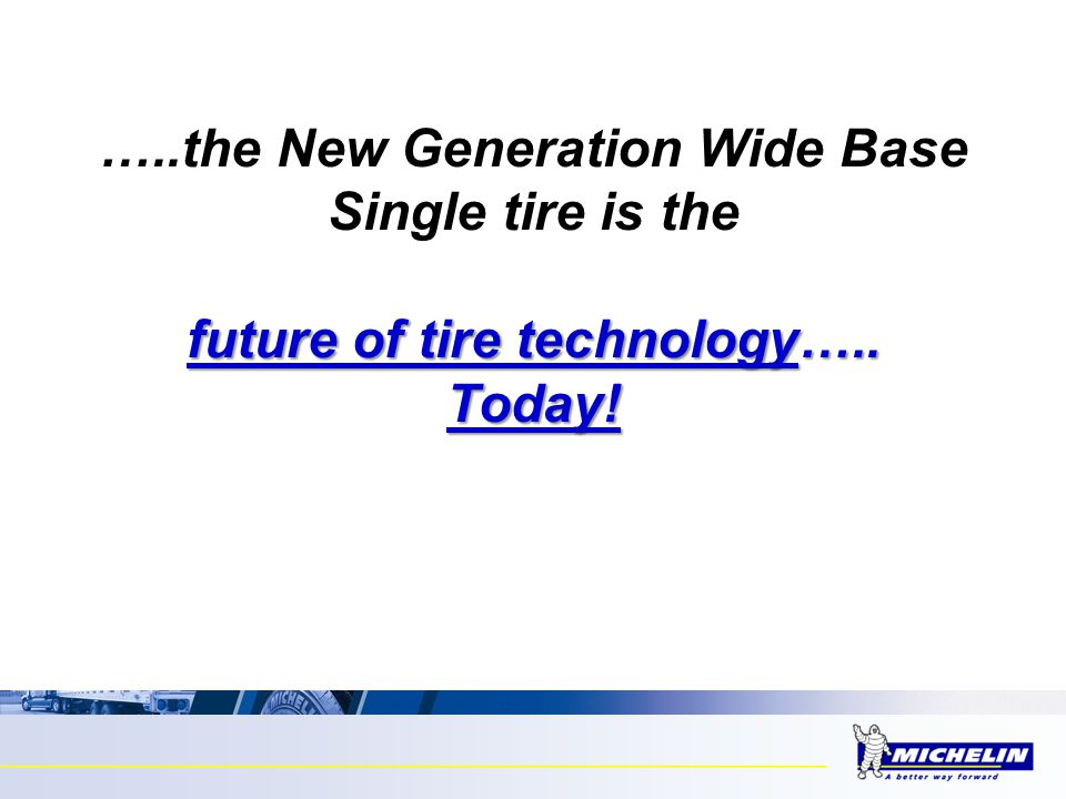…..the New Generation Wide Base Single tire is the future of tire technology….. Today!