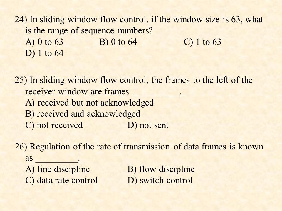 24) In sliding window flow control, if the window size is 63, what is the range of sequence numbers A) 0 to 63 B) 0 to 64 C) 1 to 63 D) 1 to 64
