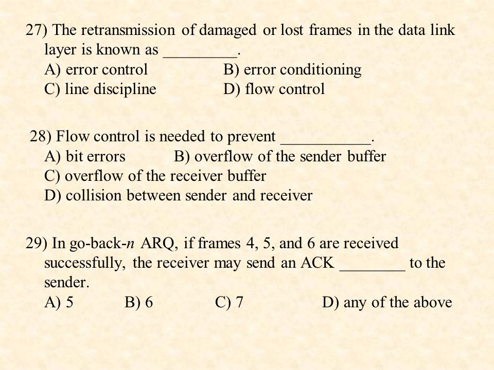 27) The retransmission of damaged or lost frames in the data link layer is known as _________. A) error control B) error conditioning C) line discipline D) flow control