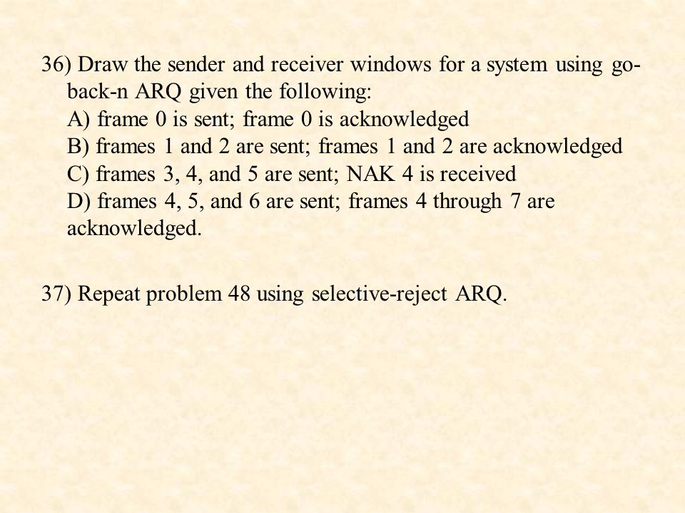 36) Draw the sender and receiver windows for a system using go-back-n ARQ given the following: A) frame 0 is sent; frame 0 is acknowledged B) frames 1 and 2 are sent; frames 1 and 2 are acknowledged C) frames 3, 4, and 5 are sent; NAK 4 is received D) frames 4, 5, and 6 are sent; frames 4 through 7 are acknowledged.