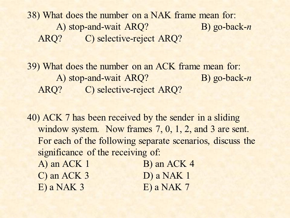 38) What does the number on a NAK frame mean for: A) stop-and-wait ARQ B) go-back-n ARQ C) selective-reject ARQ