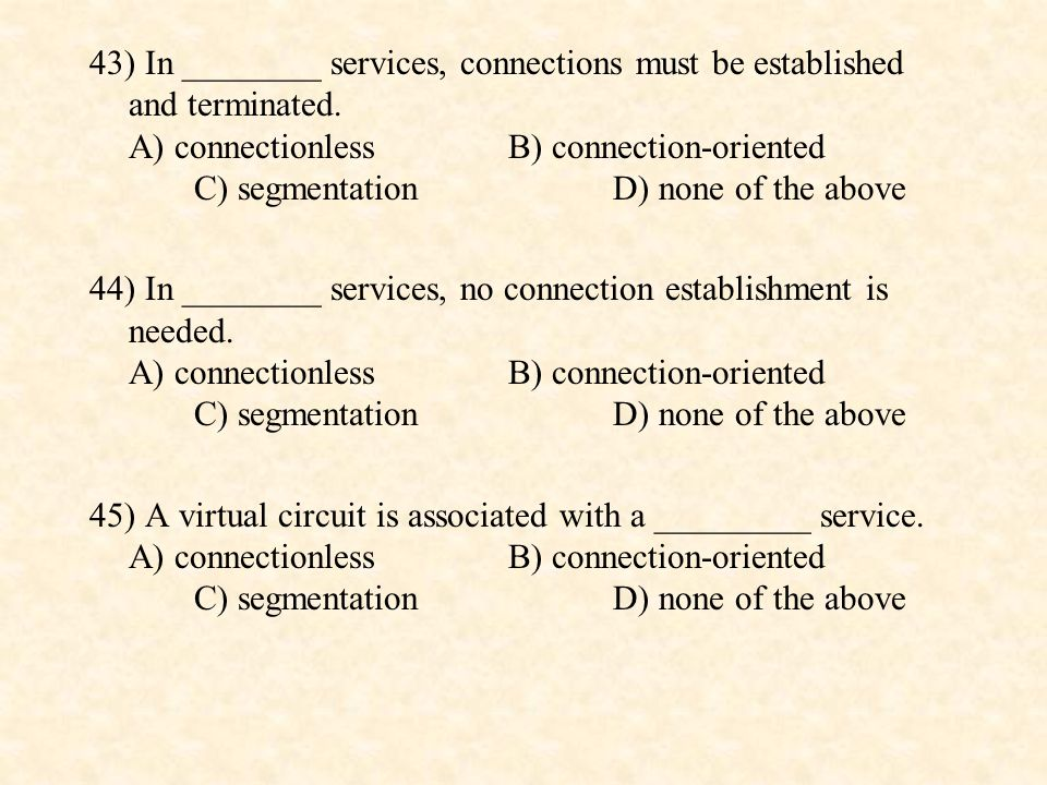 43) In ________ services, connections must be established and terminated. A) connectionless B) connection-oriented C) segmentation D) none of the above