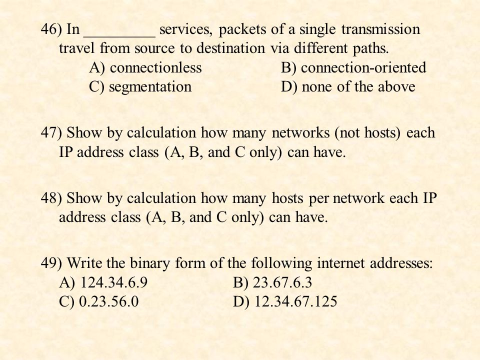 46) In _________ services, packets of a single transmission travel from source to destination via different paths. A) connectionless B) connection-oriented C) segmentation D) none of the above