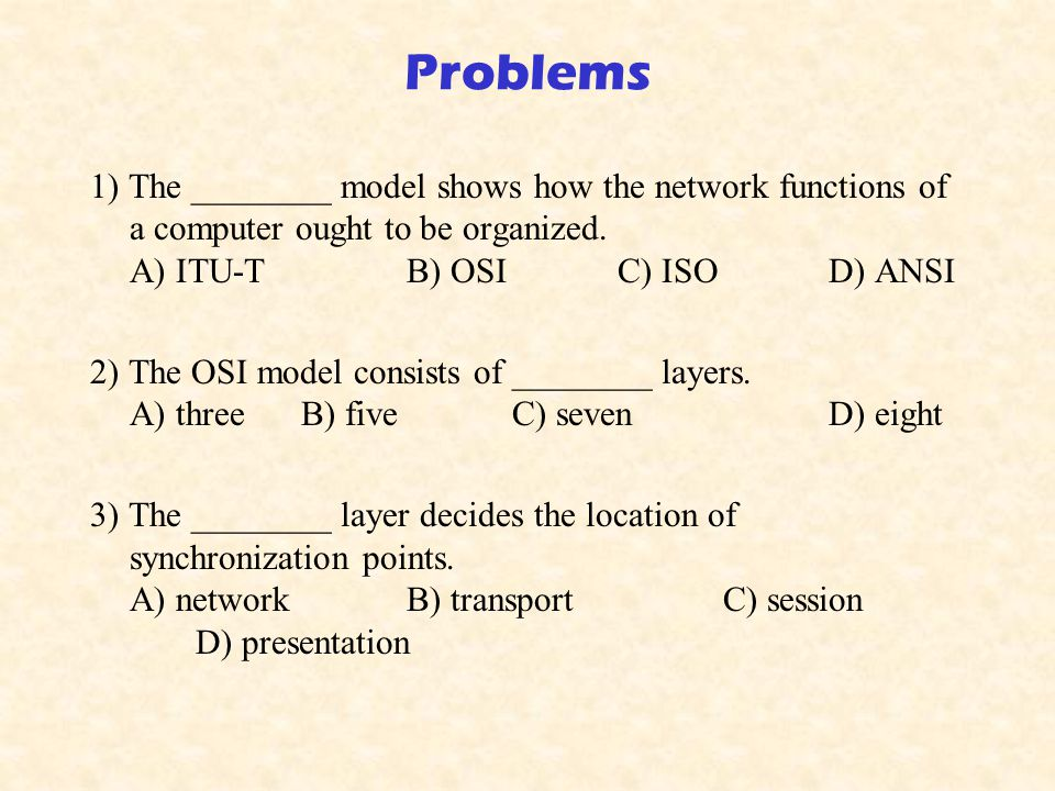 Problems 1) The ________ model shows how the network functions of a computer ought to be organized. A) ITU-T B) OSI C) ISO D) ANSI.
