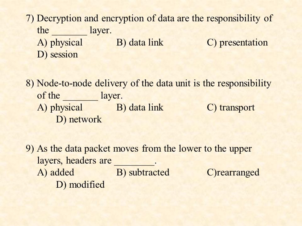 7) Decryption and encryption of data are the responsibility of the _______ layer. A) physical B) data link C) presentation D) session