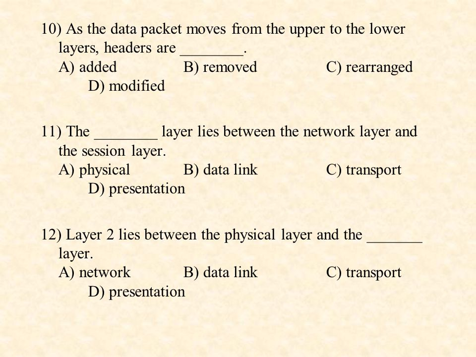 10) As the data packet moves from the upper to the lower layers, headers are ________. A) added B) removed C) rearranged D) modified