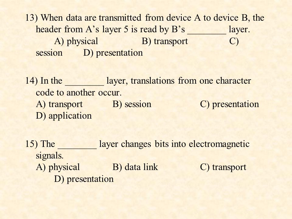 13) When data are transmitted from device A to device B, the header from A's layer 5 is read by B's ________ layer. A) physical B) transport C) session D) presentation