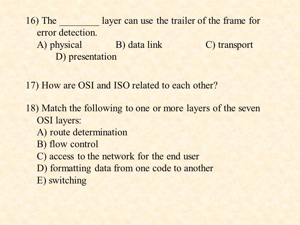 16) The ________ layer can use the trailer of the frame for error detection. A) physical B) data link C) transport D) presentation