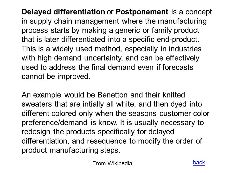 Delayed differentiation or Postponement is a concept in supply chain management where the manufacturing process starts by making a generic or family product that is later differentiated into a specific end-product. This is a widely used method, especially in industries with high demand uncertainty, and can be effectively used to address the final demand even if forecasts cannot be improved.