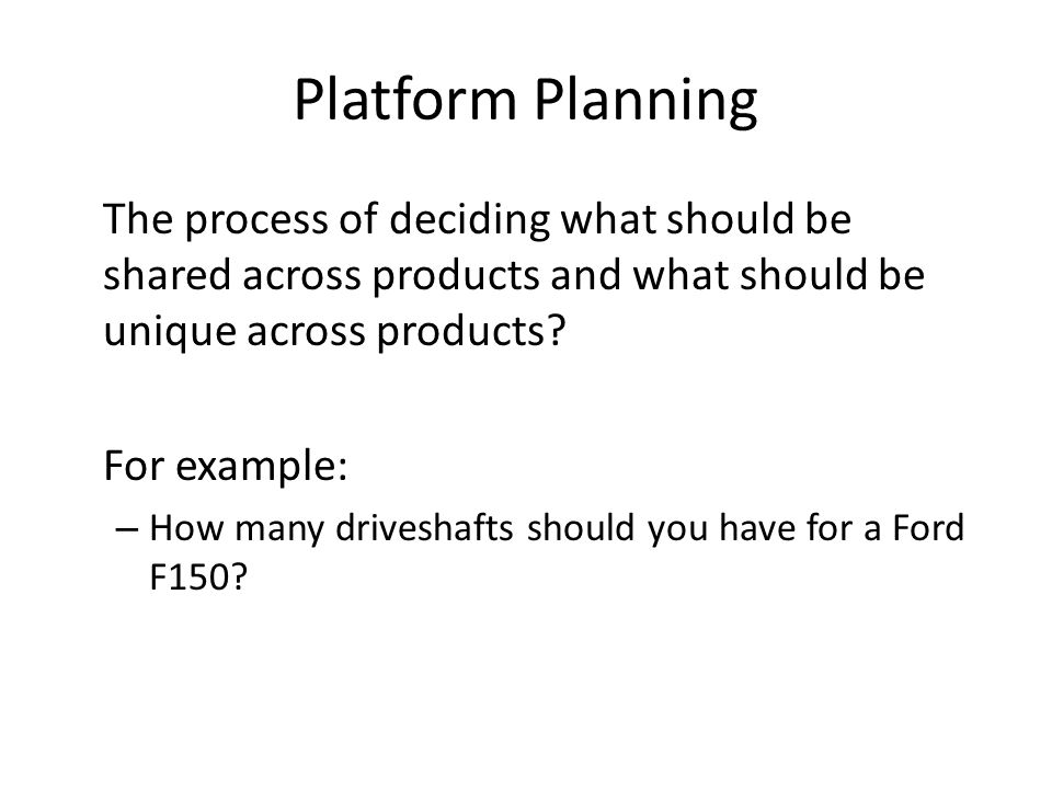 Platform Planning The process of deciding what should be shared across products and what should be unique across products