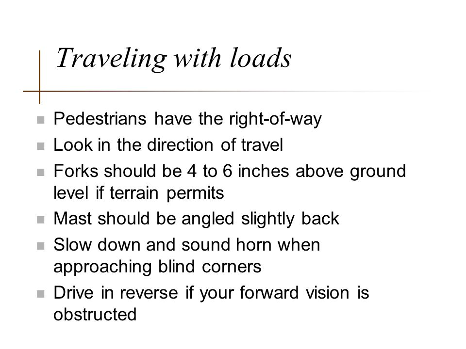 Traveling with loads Pedestrians have the right-of-way