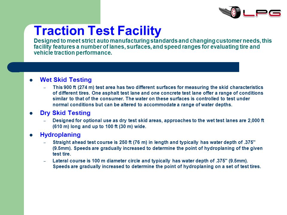 Traction Test Facility Designed to meet strict auto manufacturing standards and changing customer needs, this facility features a number of lanes, surfaces, and speed ranges for evaluating tire and vehicle traction performance.
