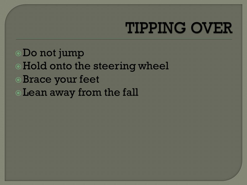 TIPPING OVER Do not jump Hold onto the steering wheel Brace your feet