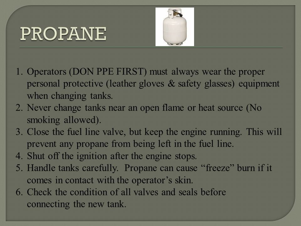 PROPANE Operators (DON PPE FIRST) must always wear the proper personal protective (leather gloves & safety glasses) equipment when changing tanks.