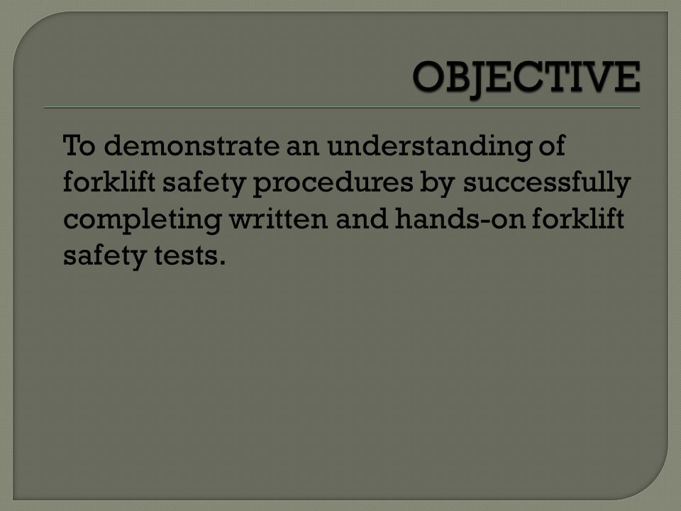 OBJECTIVE To demonstrate an understanding of forklift safety procedures by successfully completing written and hands-on forklift safety tests.