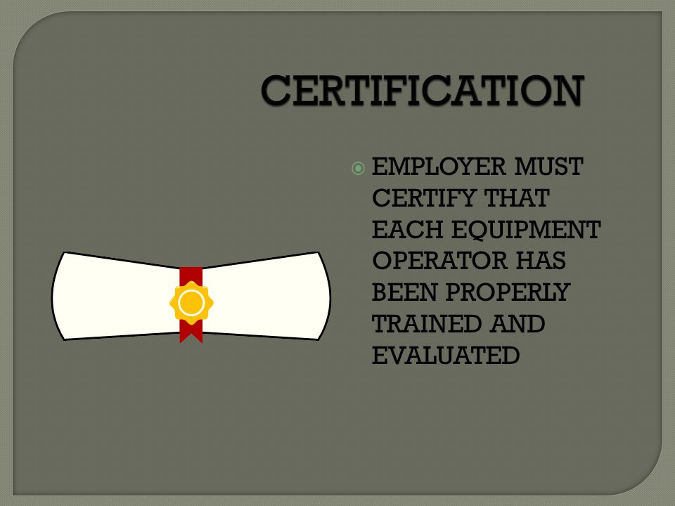 CERTIFICATION EMPLOYER MUST CERTIFY THAT EACH EQUIPMENT OPERATOR HAS BEEN PROPERLY TRAINED AND EVALUATED.