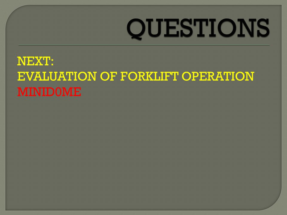 QUESTIONS NEXT: EVALUATION OF FORKLIFT OPERATION MINID0ME