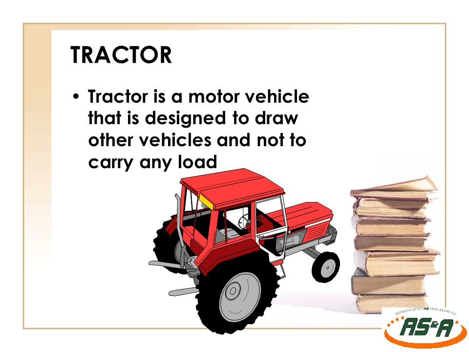 TRACTOR Tractor is a motor vehicle that is designed to draw other vehicles and not to carry any load.