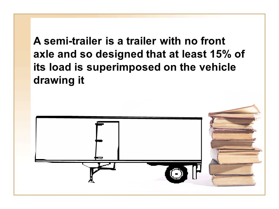 A semi-trailer is a trailer with no front axle and so designed that at least 15% of its load is superimposed on the vehicle drawing it