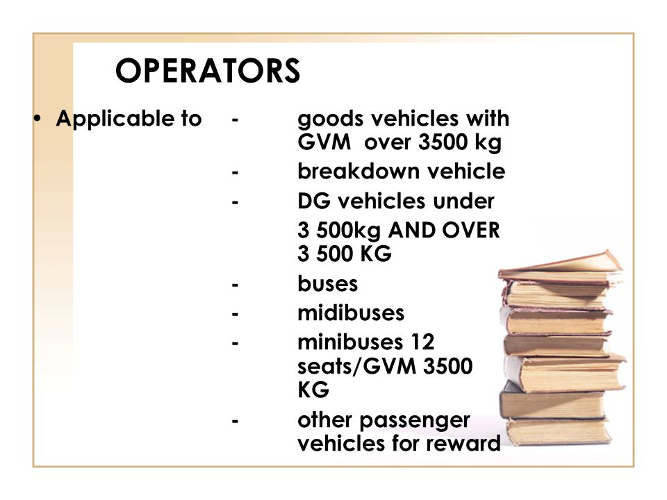 OPERATORS Applicable to - goods vehicles with GVM over 3500 kg