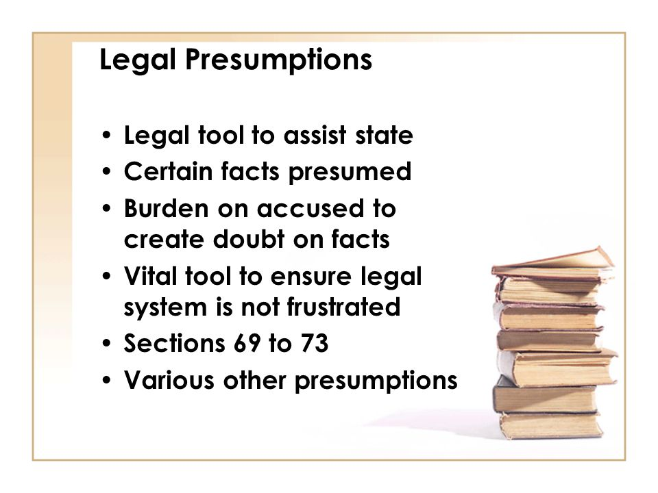 Legal Presumptions Legal tool to assist state Certain facts presumed