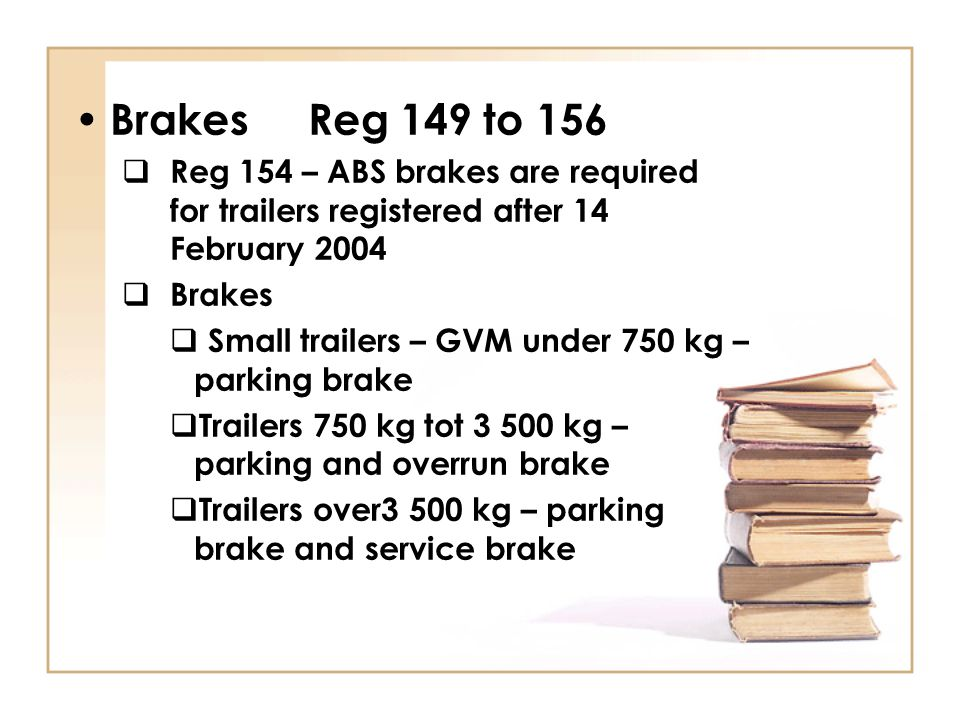 Brakes Reg 149 to 156 Reg 154 – ABS brakes are required for trailers registered after 14 February 2004.