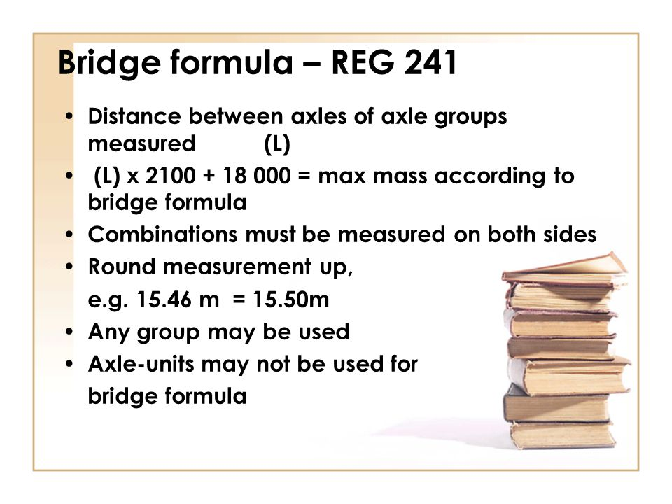 Bridge formula – REG 241 Distance between axles of axle groups measured (L) (L) x 2100 + 18 000 = max mass according to bridge formula.