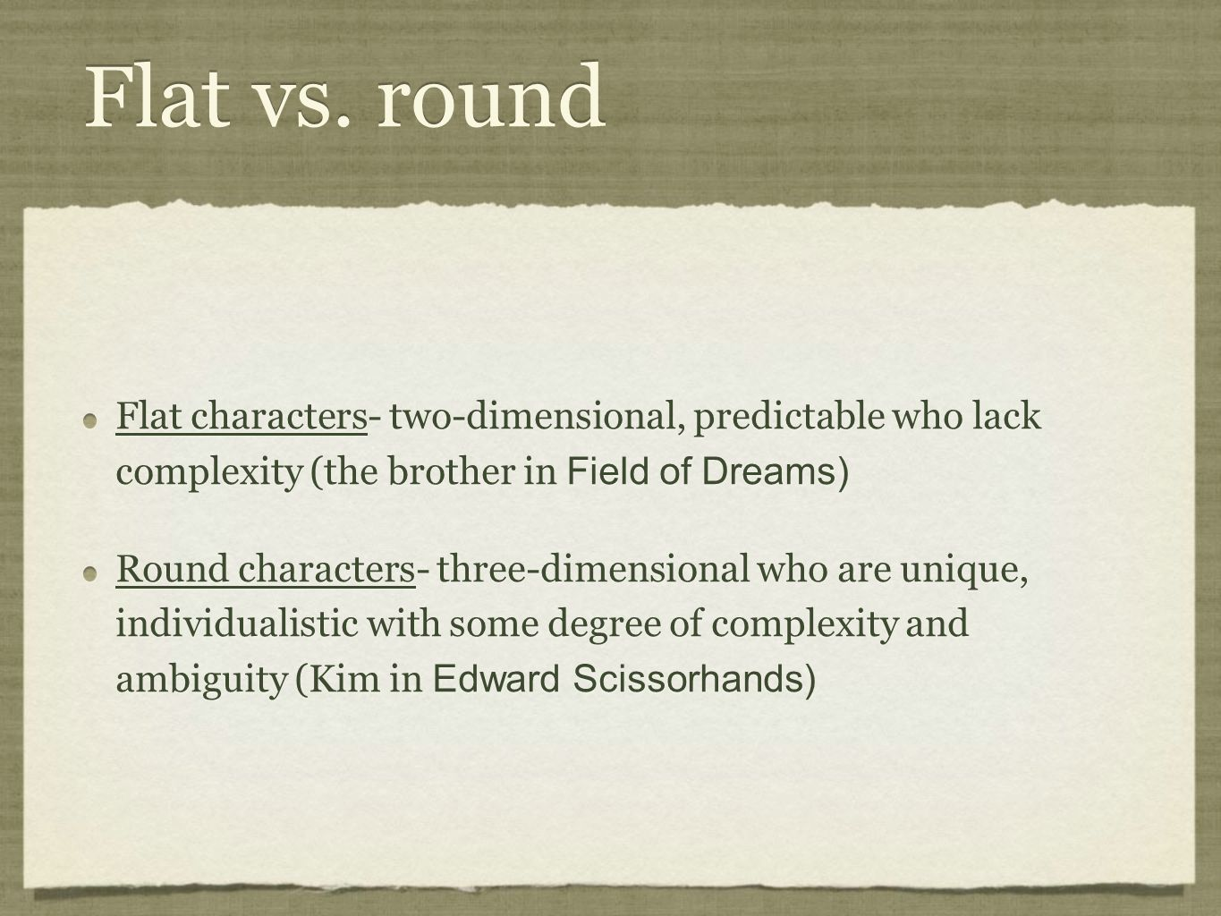 Flat vs. round Flat characters- two-dimensional, predictable who lack complexity (the brother in Field of Dreams)