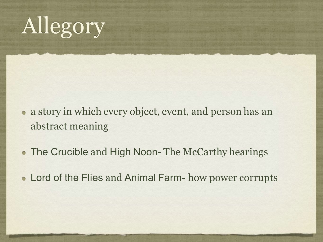 Allegory a story in which every object, event, and person has an abstract meaning. The Crucible and High Noon- The McCarthy hearings.
