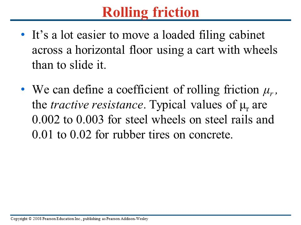 Rolling friction It's a lot easier to move a loaded filing cabinet across a horizontal floor using a cart with wheels than to slide it.