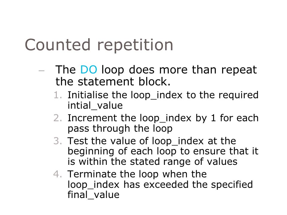 Counted repetition The DO loop does more than repeat the statement block. Initialise the loop_index to the required intial_value.