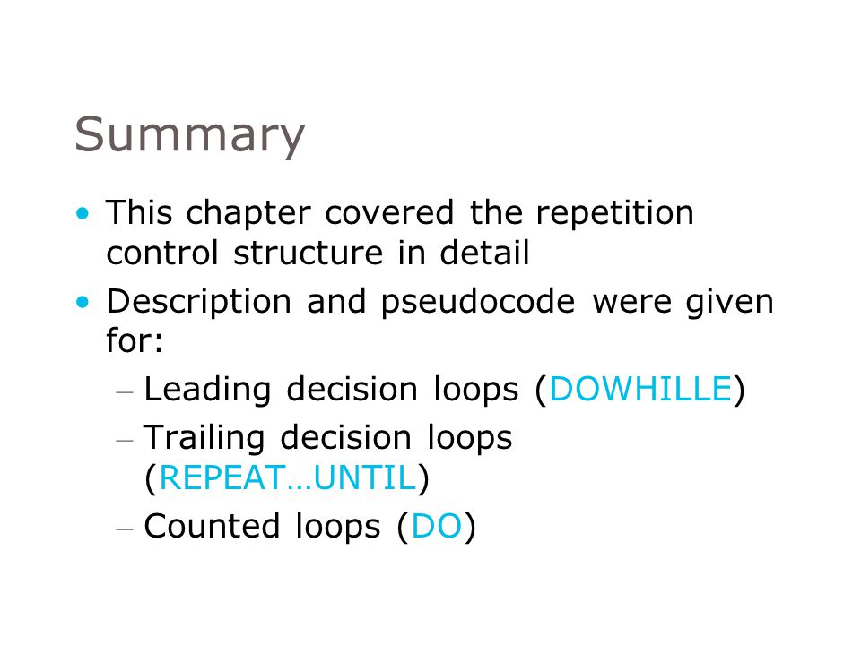Summary This chapter covered the repetition control structure in detail. Description and pseudocode were given for: