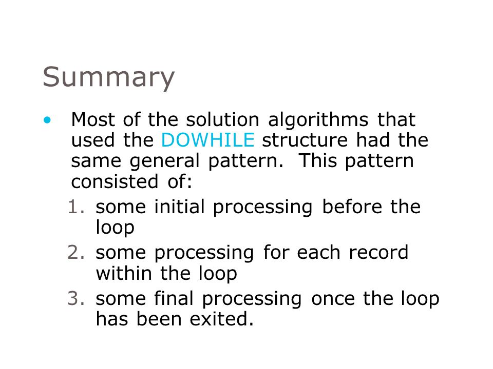 Summary Most of the solution algorithms that used the DOWHILE structure had the same general pattern. This pattern consisted of: