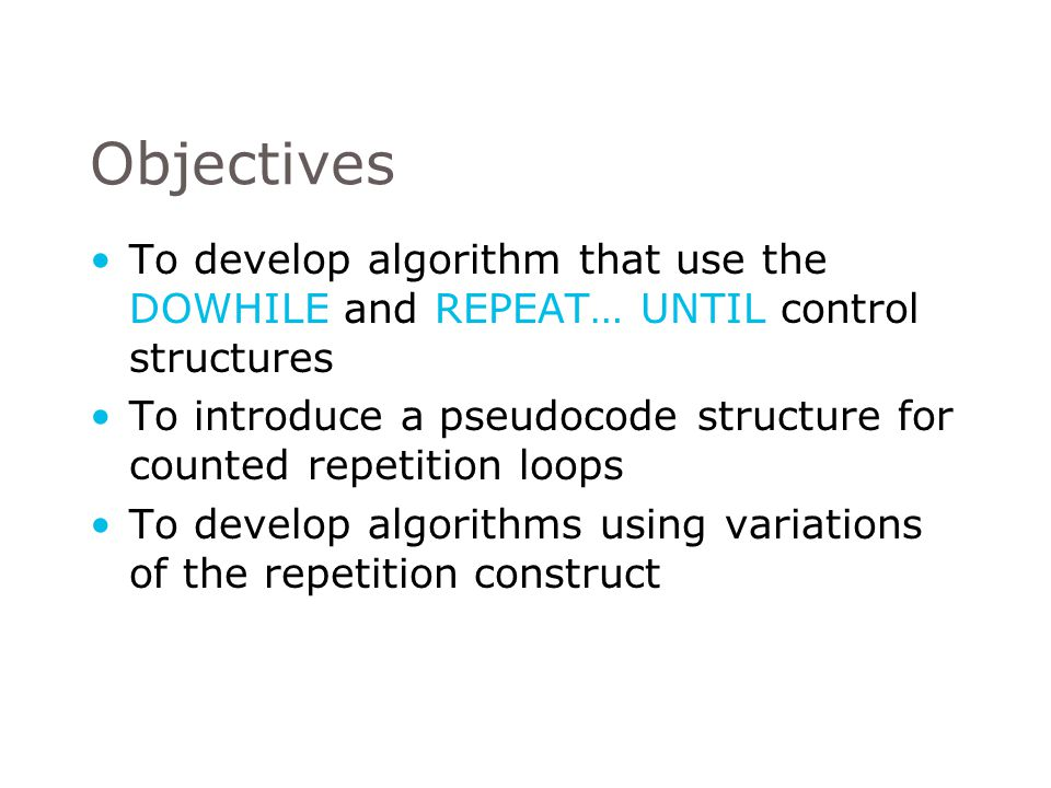 Objectives To develop algorithm that use the DOWHILE and REPEAT… UNTIL control structures.