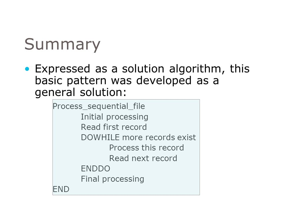Summary Expressed as a solution algorithm, this basic pattern was developed as a general solution: Process_sequential_file.