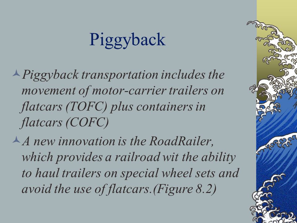 Piggyback Piggyback transportation includes the movement of motor-carrier trailers on flatcars (TOFC) plus containers in flatcars (COFC)