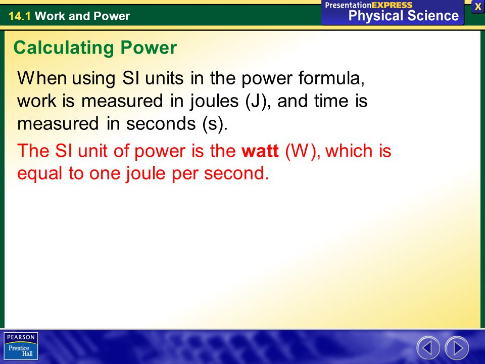Calculating Power When using SI units in the power formula, work is measured in joules (J), and time is measured in seconds (s).