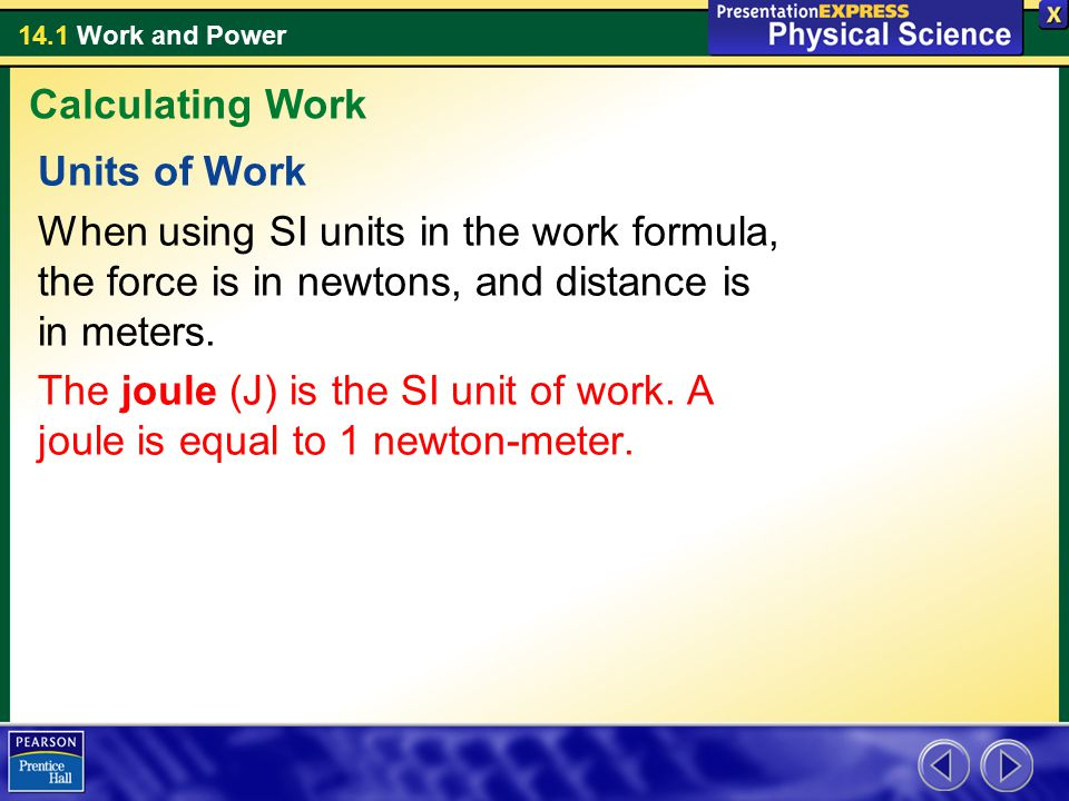 Calculating Work Units of Work. When using SI units in the work formula, the force is in newtons, and distance is in meters.