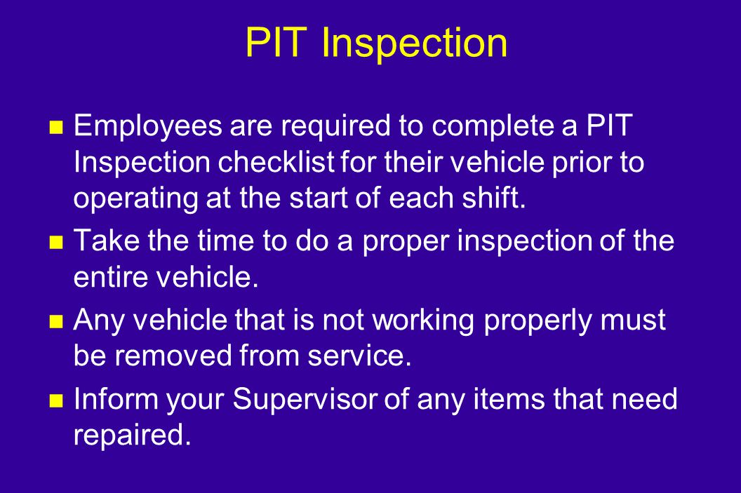 PIT Inspection Employees are required to complete a PIT Inspection checklist for their vehicle prior to operating at the start of each shift.