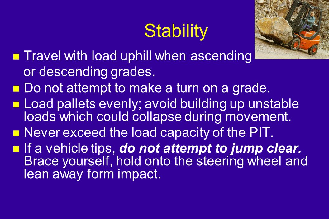 Stability Travel with load uphill when ascending or descending grades.