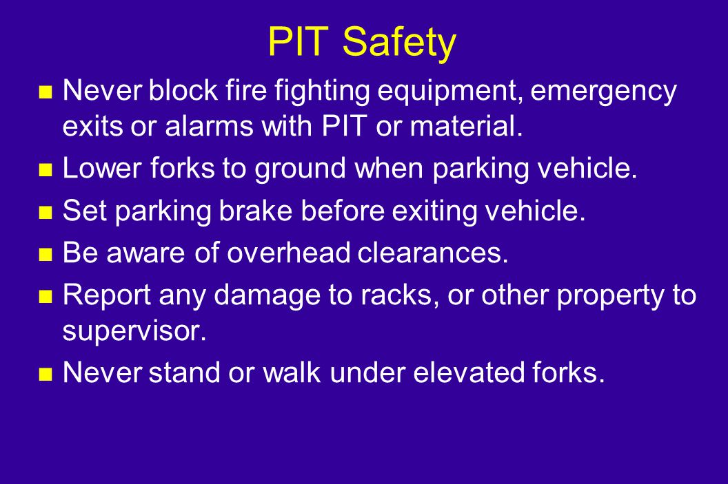 PIT Safety Never block fire fighting equipment, emergency exits or alarms with PIT or material. Lower forks to ground when parking vehicle.