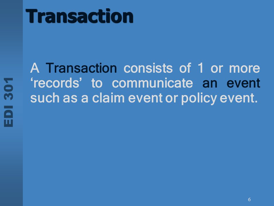 Transaction A Transaction consists of 1 or more 'records' to communicate an event such as a claim event or policy event.