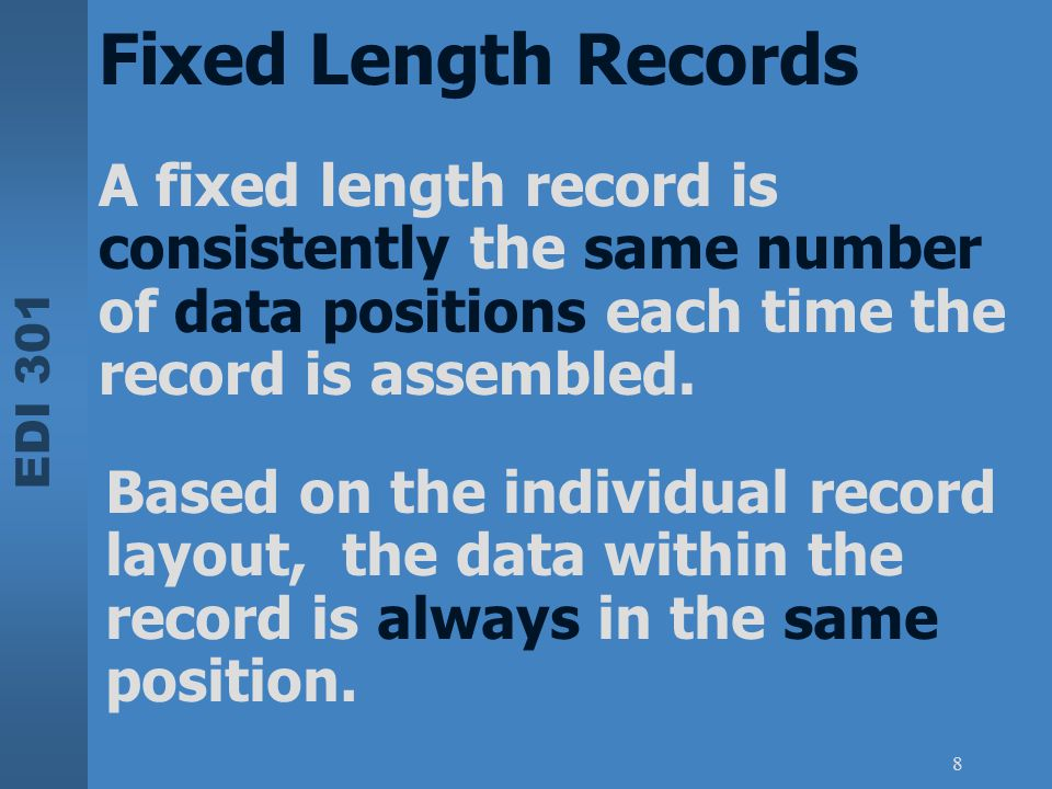 Fixed Length Records A fixed length record is consistently the same number of data positions each time the record is assembled.