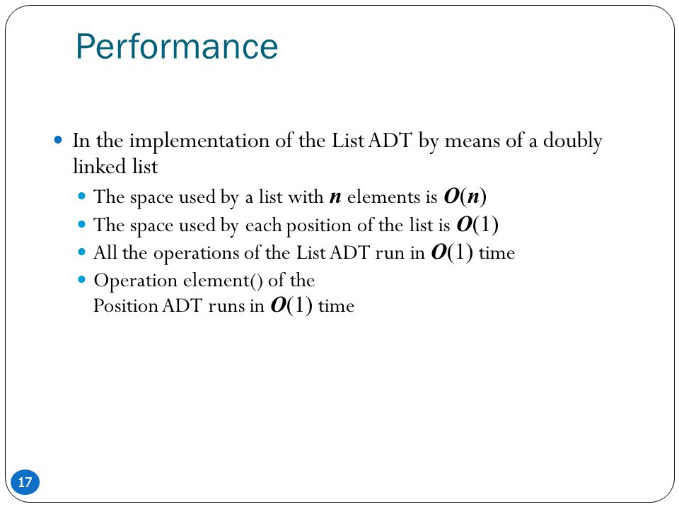 Performance In the implementation of the List ADT by means of a doubly linked list. The space used by a list with n elements is O(n)