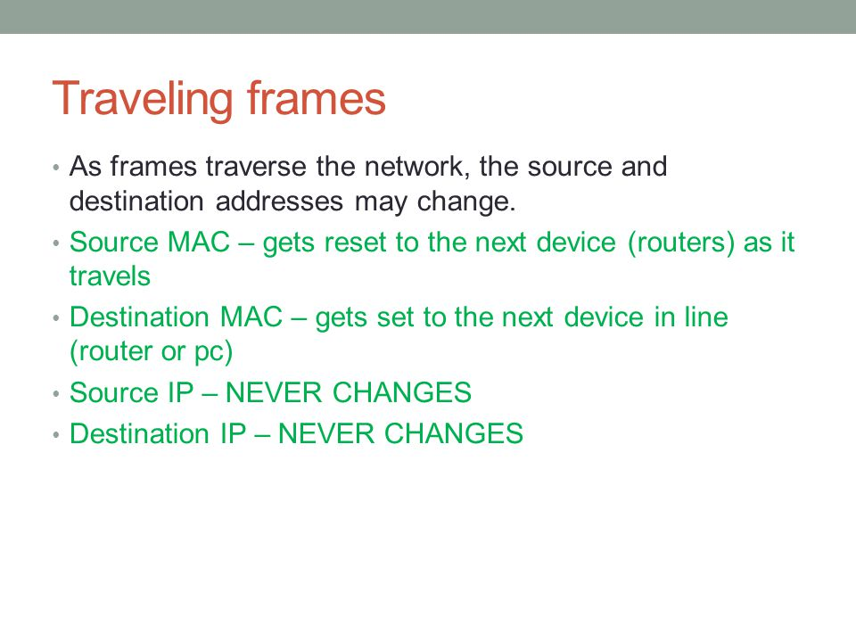 Traveling frames As frames traverse the network, the source and destination addresses may change.